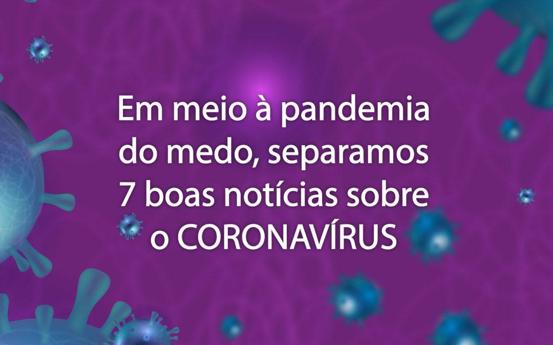 Em meio à pandemia do medo, separamos 7 boas notícias sobre o CORONAVÍRUS